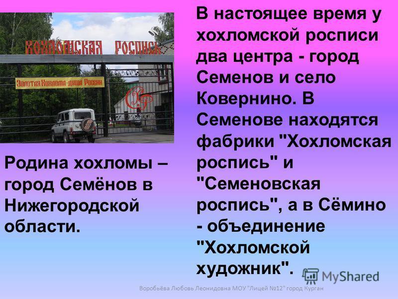 В настоящее время у хохломской росписи два центра - город Семенов и село Ковернино. В Семенове находятся фабрики