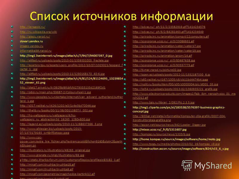 Список источников информации http://lenagold.ru/ http://ru.wikipedia.org/wiki http://giasiu.narod.ru/ slovari.yandex.ru images.yandex.ru informatikaiikt.narod.ru http://img1.liveinternet.ru/images/attach/c/7/94/7/94007397_0. jpg http://altfast.ru/upl