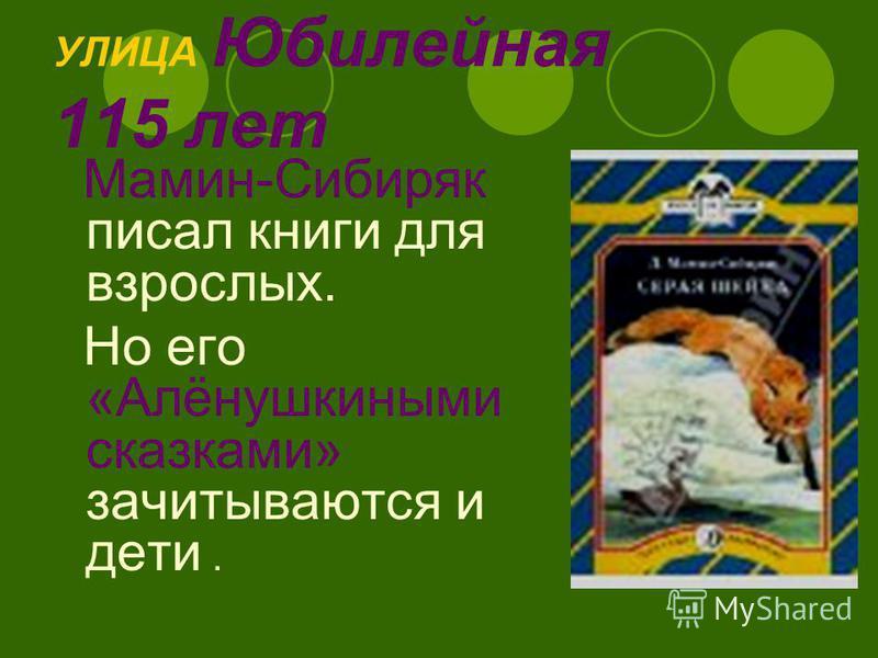 УЛИЦА Юбилейная 115 лет Мамин-Сибиряк писал книги для взрослых. Но его «Алёнушкиными сказками» зачитываются и дети.