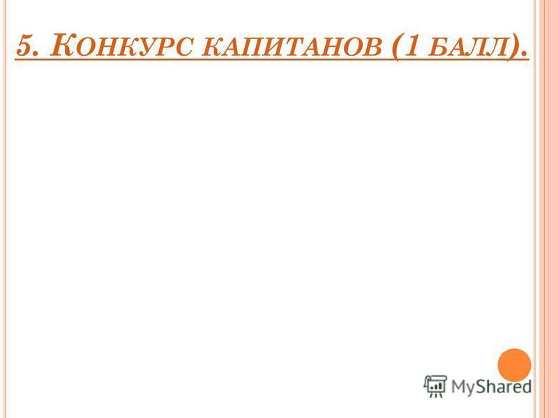5. К ОНКУРС КАПИТАНОВ (1 БАЛЛ ).