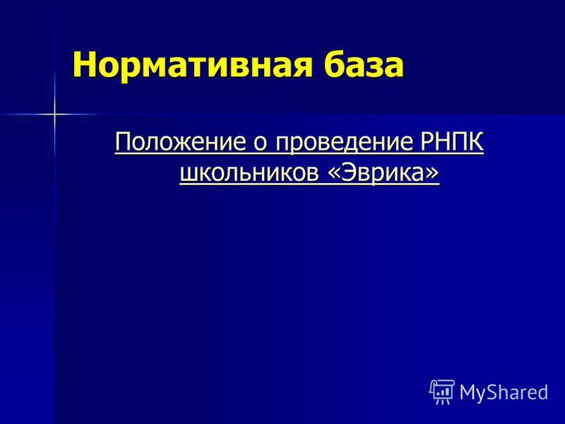 Нормативная база Положение о проведение РНПК школьников «Эврика» Положение о проведение РНПК школьников «Эврика»