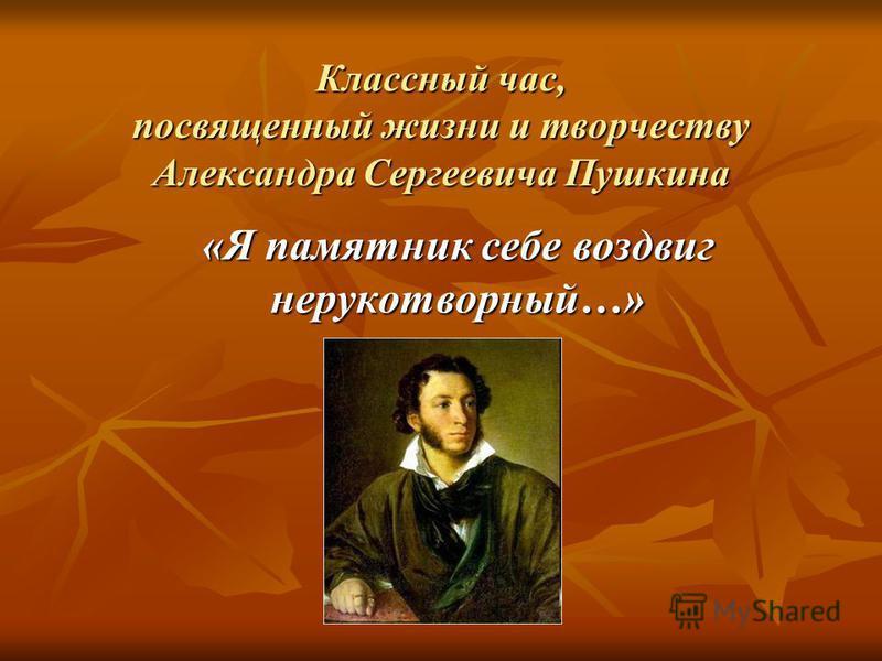 Классный час, посвященный жизни и творчеству Александра Сергеевича Пушкина «Я памятник себе воздвиг нерукотворный…»