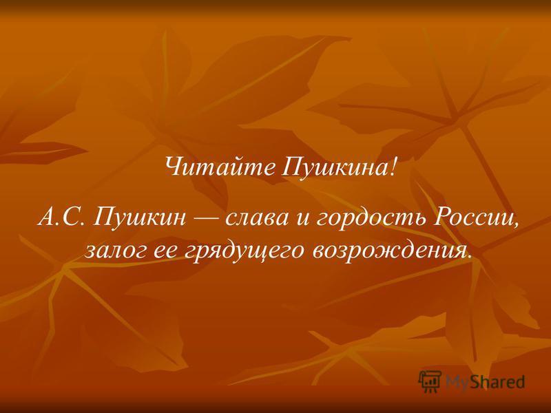 Читайте Пушкина! А.С. Пушкин слава и гордость России, залог ее грядущего возрождения.