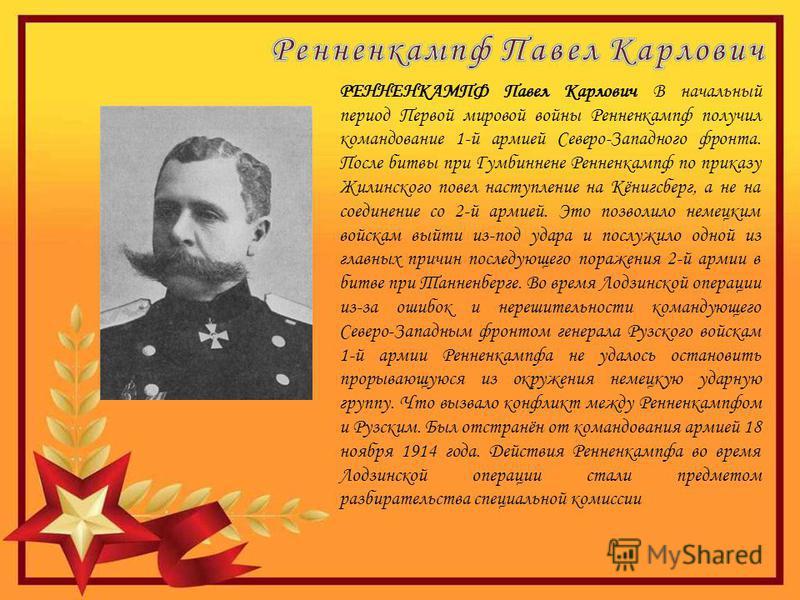 РЕННЕНКАМПФ Павел Карлович В начальный период Первой мировой войны Ренненкампф получил командование 1-й армией Северо-Западного фронта. После битвы при Гумбиннене Ренненкампф по приказу Жилинского повел наступление на Кёнигсберг, а не на соединение с