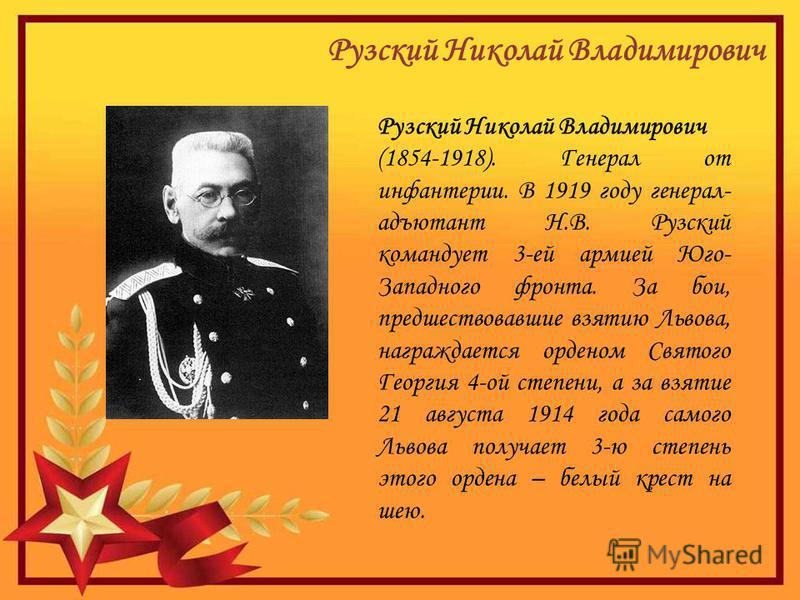 Рузский Николай Владимирович (1854-1918). Генерал от инфантерии. В 1919 году генерал- адъютант Н.В. Рузский командует 3-ей армией Юго- Западного фронта. За бои, предшествовавшие взятию Львова, награждается орденом Святого Георгия 4-ой степени, а за в