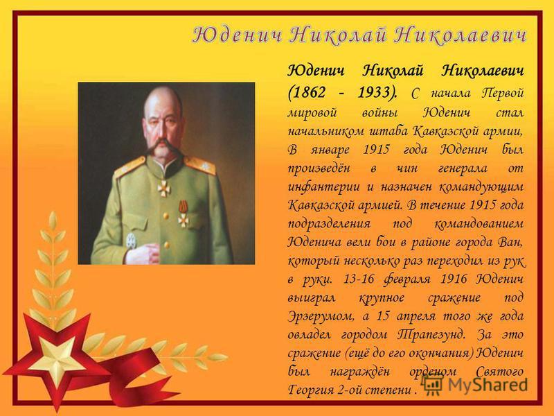 Юденич Николай Николаевич (1862 - 1933). С начала Первой мировой войны Юденич стал начальником штаба Кавказской армии, В январе 1915 года Юденич был произведён в чин генерала от инфантерии и назначен командующим Кавказской армией. В течение 1915 года