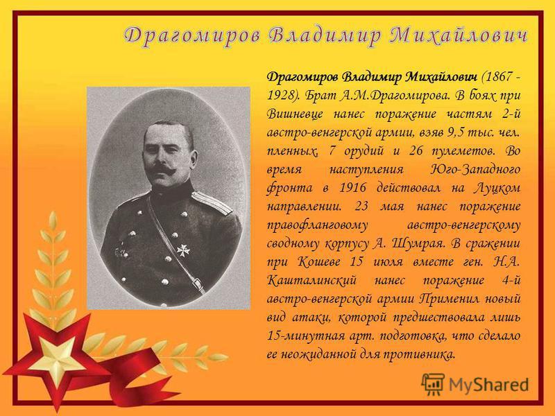 Драгомиров Владимир Михайлович (1867 - 1928). Брат А.М.Драгомирова. В боях при Вишневце нанес поражение частям 2-й австро-венгерской армии, взяв 9,5 тыс. чел. пленных, 7 орудий и 26 пулеметов. Во время наступления Юго-Западного фронта в 1916 действов