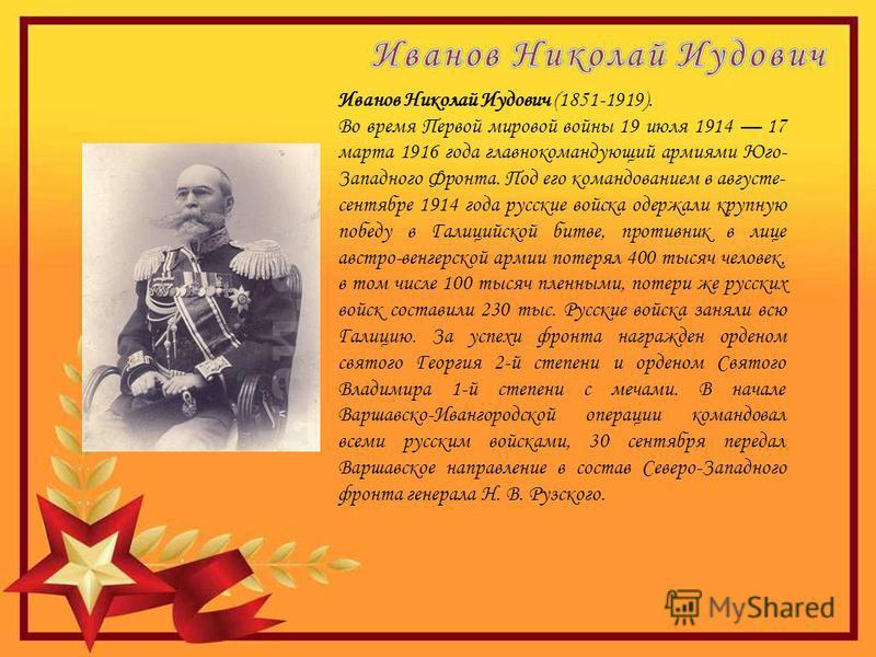 Иванов Николай Иудович (1851-1919). Во время Первой мировой войны 19 июля 1914 17 марта 1916 года главнокомандующий армиями Юго- Западного Фронта. Под его командованием в августе- сентябре 1914 года русские войска одержали крупную победу в Галицийско