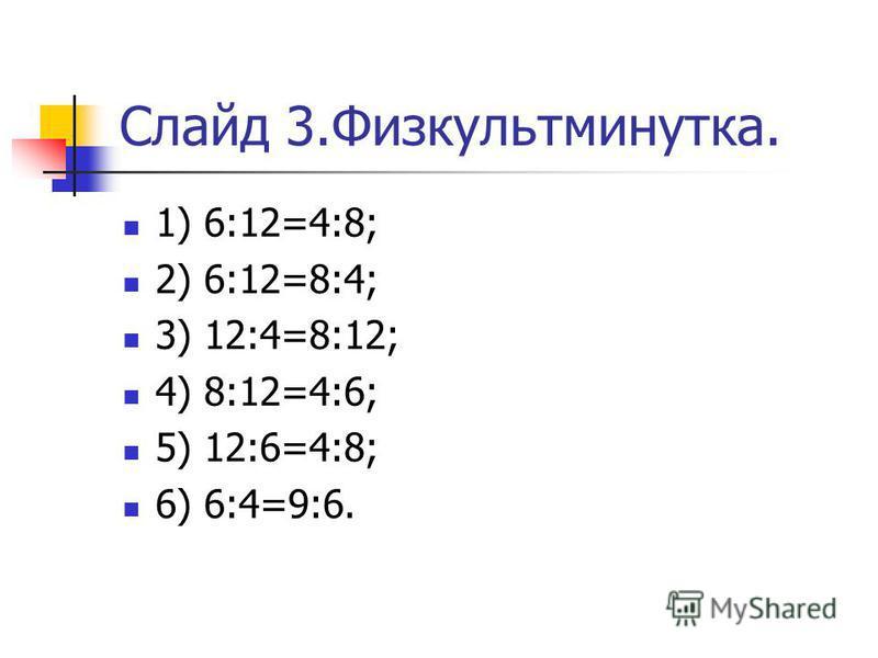 Слайд 3.Физкультминутка. 1) 6:12=4:8; 2) 6:12=8:4; 3) 12:4=8:12; 4) 8:12=4:6; 5) 12:6=4:8; 6) 6:4=9:6.