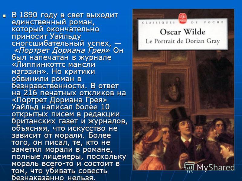 В 1890 году в свет выходит единственный роман, который окончательно приносит Уауауайльду сногсшибательный успех, «Портрет Дориана Грея» Он был напечатан в журнале «Липпинкоттс мансли мэгэзин». Но критики обвинили роман в безнравственности. В ответ на
