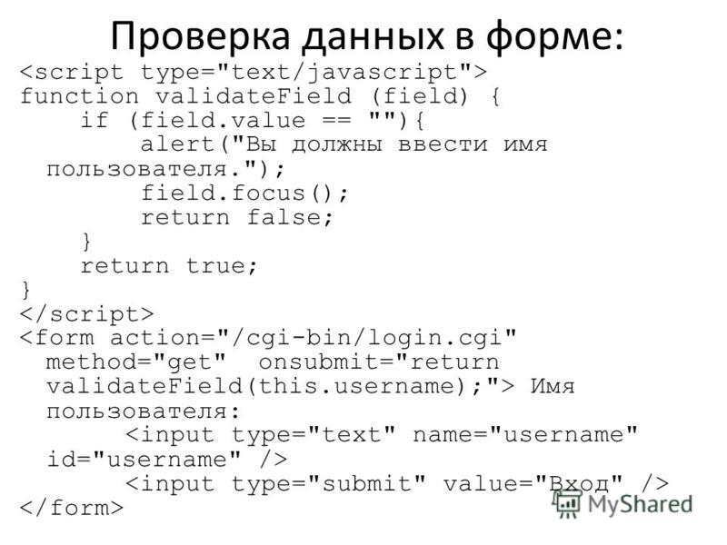 Проверка данных в форме: function validateField (field) { if (field.value == ){ alert(Вы должны ввести имя пользователя.); field.focus(); return false; } return true; } Имя пользователя: