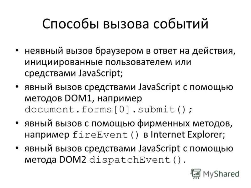 Способы вызова событий неявный вызов браузером в ответ на действия, инициированные пользователем или средствами JavaScript; явный вызов средствами JavaScript с помощью методов DOM1, например document.forms[0].submit(); явный вызов с помощью фирменных