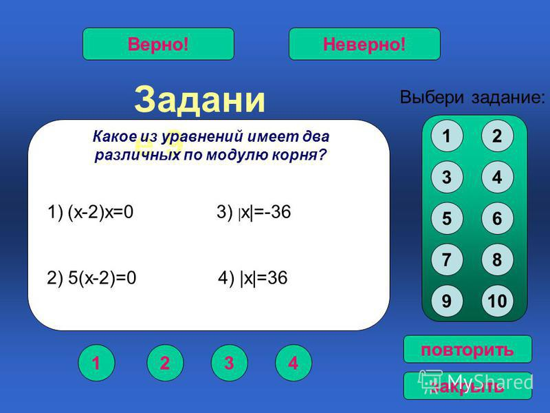 Задани е 9 1234 Верно!Неверно! Выбери задание: повторить закрыть Какое из уравнений имеет два различных по модулю корня? 12 34 56 78 910 1)(х-2)х=0 3) | х|=-36 2) 5(х-2)=0 4) |х|=36