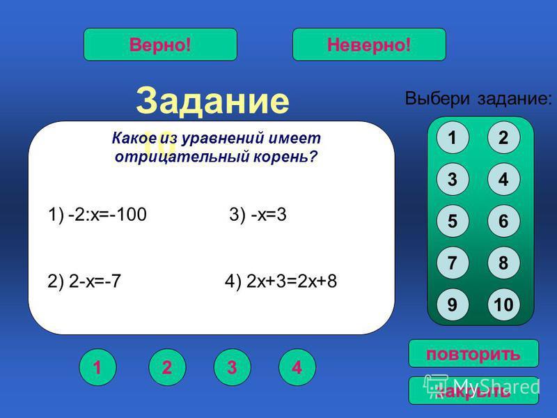 Задание 10 1234 Верно!Неверно! Выбери задание: повторить закрыть Какое из уравнений имеет отрицательный корень? 12 34 56 78 910 1)-2:х=-100 3) -х=3 2) 2-х=-7 4) 2 х+3=2 х+8