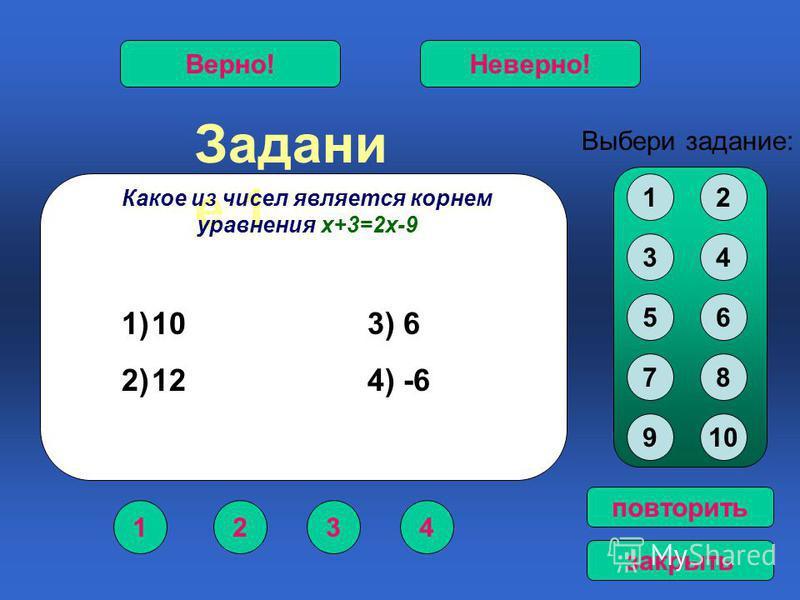Задани е 1 1234 Верно!Неверно! 12 34 56 78 910 Выбери задание: повторить закрыть Какое из чисел является корнем уравнения х+3=2 х-9 1)10 3) 6 2)12 4) -6
