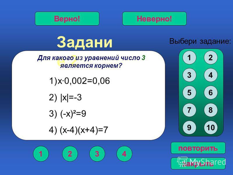 Задани е 2 1234 Верно!Неверно! Выбери задание: повторить закрыть Для какого из уравнений число 3 является корнем? 1)х·0,002=0,06 2) |х|=-3 3) (-х)²=9 4) (х-4)(х+4)=7 12 34 56 78 910