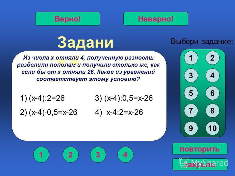Задани е 4 1234 Верно!Неверно! Выбери задание: повторить закрыть Из числа х отняли 4, полученную разность разделили пополам и получили столько же, как если бы от х отняли 26. Какое из уравнений соответствует этому условию? 12 34 56 78 910 1)(х-4):2=2