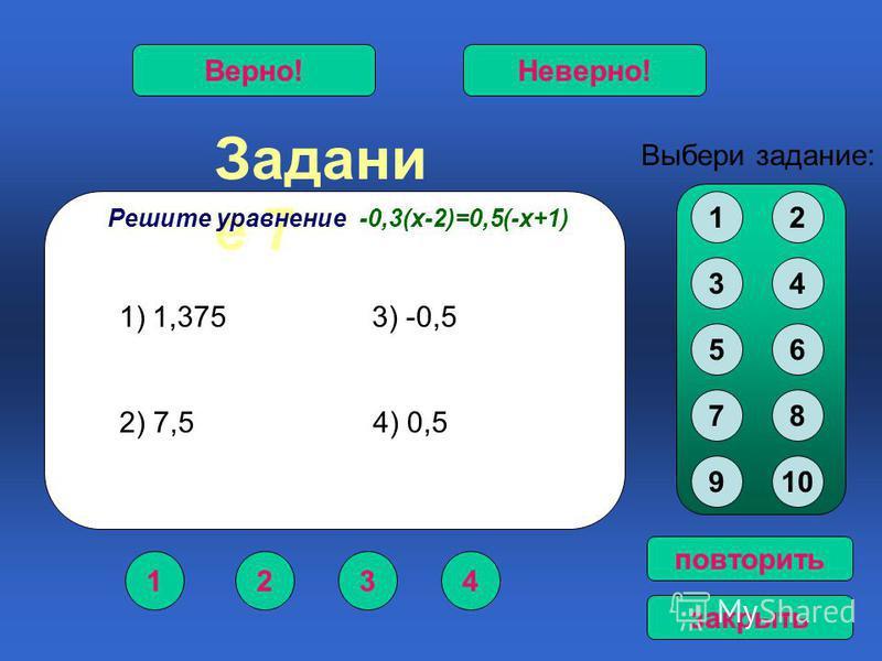 Задани е 7 1234 Верно!Неверно! Выбери задание: повторить закрыть Решите уравнение -0,3(х-2)=0,5(-х+1) 12 34 56 78 910 1)1,375 3) -0,5 2) 7,5 4) 0,5