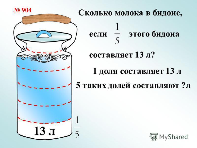 Сколько молока в бидоне, если этого бидона составляет 13 л? 13 л 904 1 доля составляет 13 л 5 таких долей составляют ?л