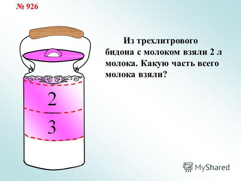 Из трехлитрового бидона с молоком взяли 2 л молока. Какую часть всего молока взяли? 926