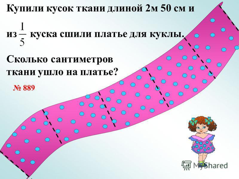 Купили кусок ткани длиной 2 м 50 см и из куска сшили платье для куклы. Сколько сантиметров ткани ушло на платье? 889
