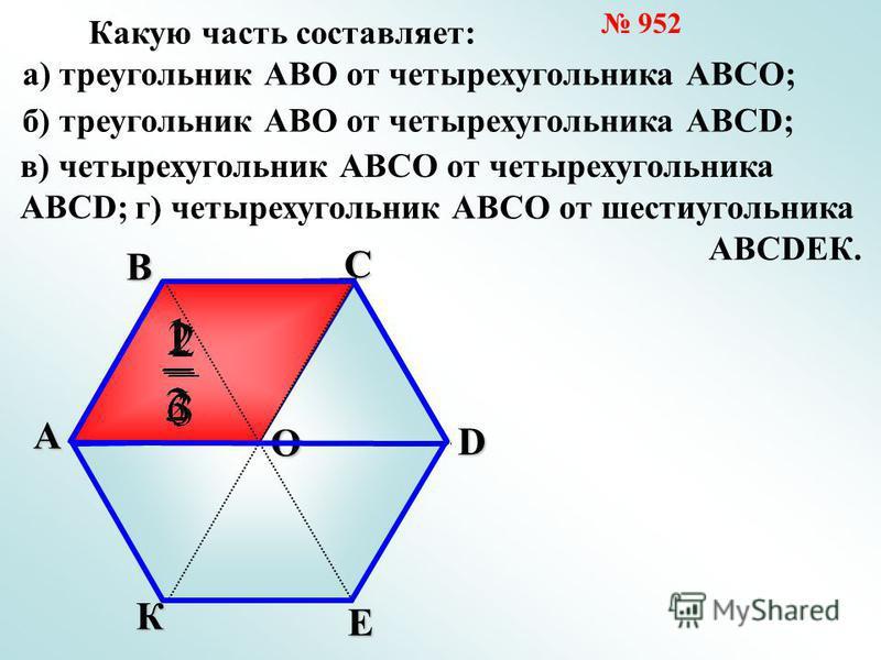 А В С О К Е D Какую часть составляет: а) треугольник АВО от четырехугольника АВСО; б) треугольник АВО от четырехугольника АВСD; в) четырехугольник АВСО от четырехугольника АВСD; г) четырехугольник АВСО от шестиугольника АВСDЕК. 952