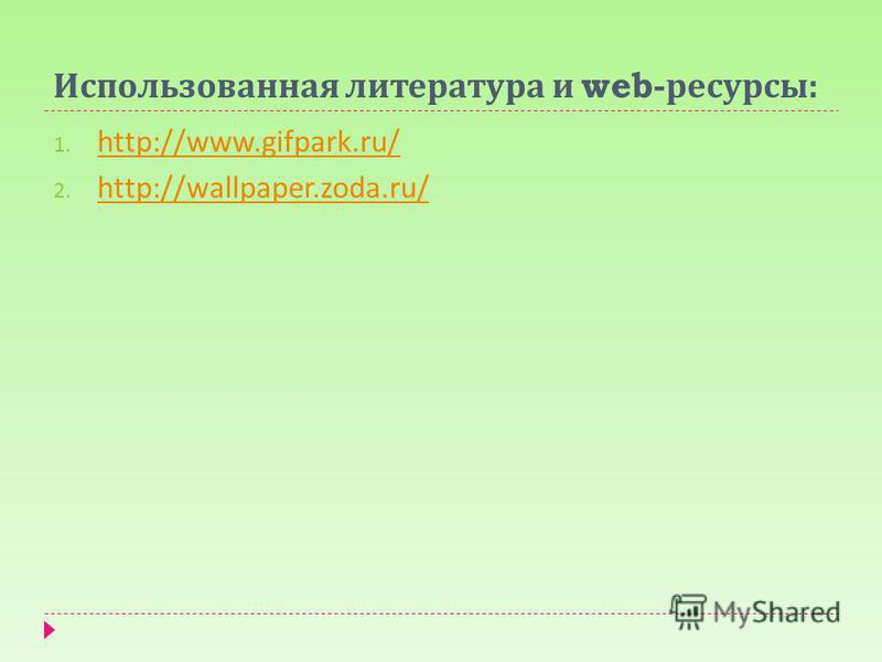 Использованная литература и web- ресурсы : 1. http://www.gifpark.ru/ http://www.gifpark.ru/ 2. http://wallpaper.zoda.ru/ http://wallpaper.zoda.ru/