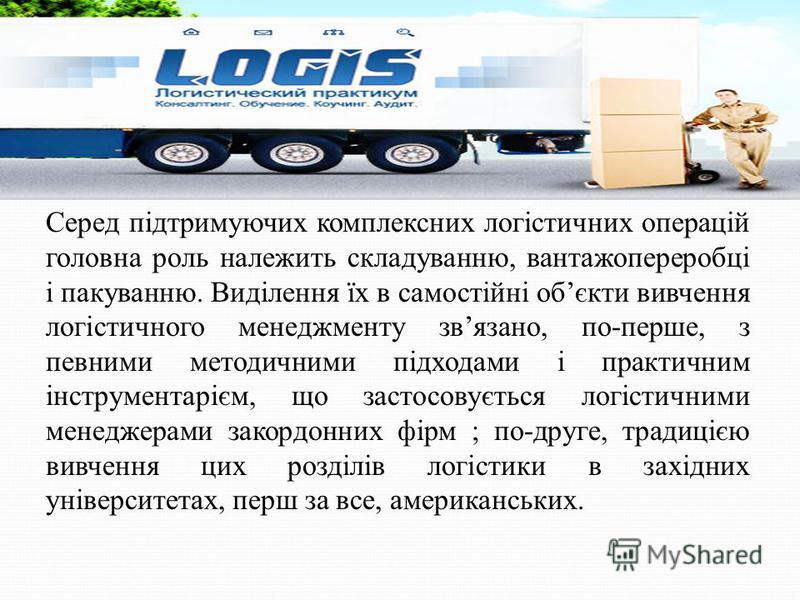 Серед підтримуючих комплексних логістичних операцій головна роль належить складуванню, вантажопереробці і пакуванню. Виділення їх в самостійні обєкти вивчення логістичного менеджменту звязано, по-перше, з певними методичними підходами і практичним ін