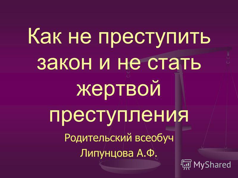 Как не преступить закон и не стать жертвой преступления Родительский всеобуч Липунцова А.Ф.