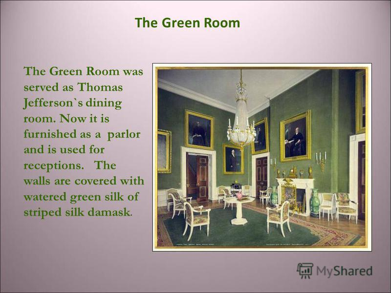 The Green Room was served as Thomas Jefferson`s dining room. Now it is furnished as a parlor and is used for receptions. The walls are covered with watered green silk of striped silk damask. The Green Room