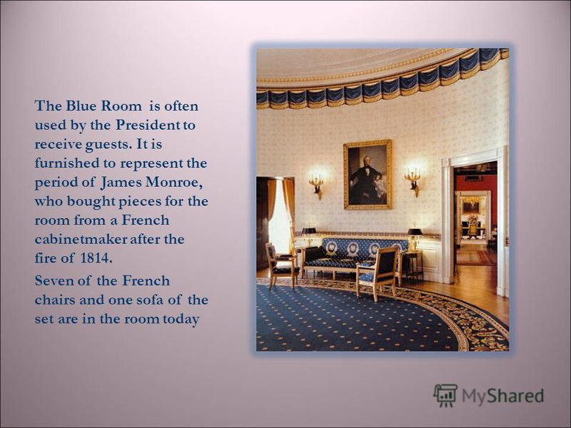 The Blue Room is often used by the President to receive guests. It is furnished to represent the period of James Monroe, who bought pieces for the room from a French cabinetmaker after the fire of 1814. Seven of the French chairs and one sofa of the