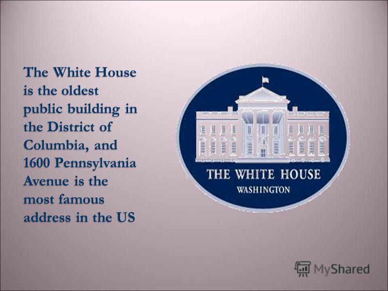 The White House is the oldest public building in the District of Columbia, and 1600 Pennsylvania Avenue is the most famous address in the US