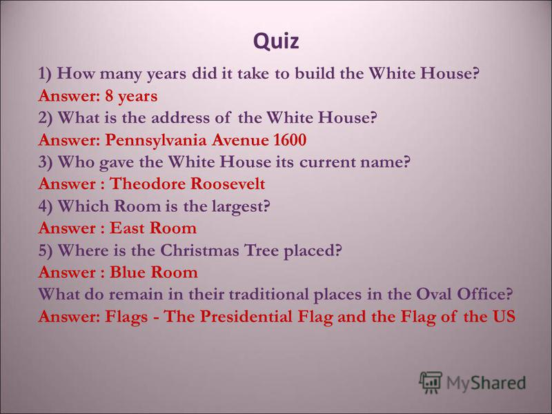 Quiz 1) How many years did it take to build the White House? Answer: 8 years 2) What is the address of the White House? Answer: Pennsylvania Avenue 1600 3) Who gave the White House its current name? Answer : Theodore Roosevelt 4) Which Room is the la
