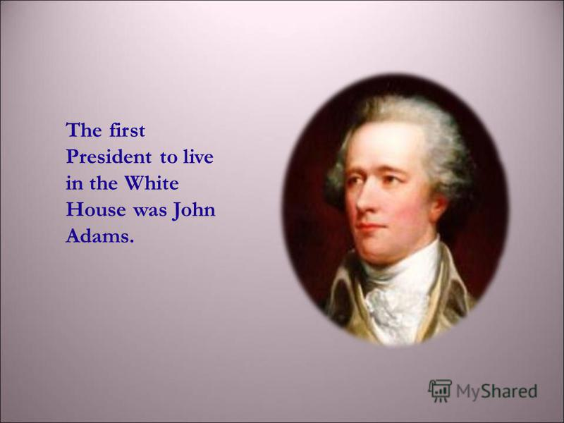 The first President to live in the White House was John Adams.