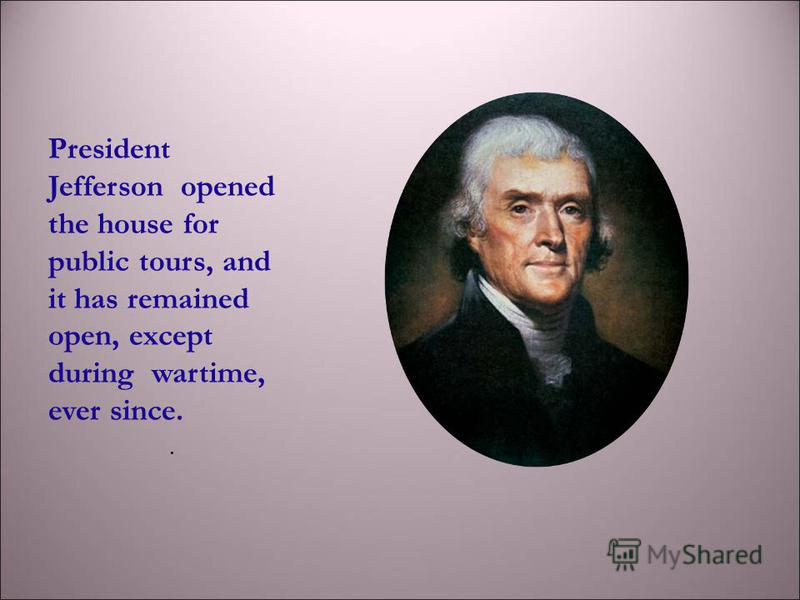 President Jefferson opened the house for public tours, and it has remained open, except during wartime, ever since..
