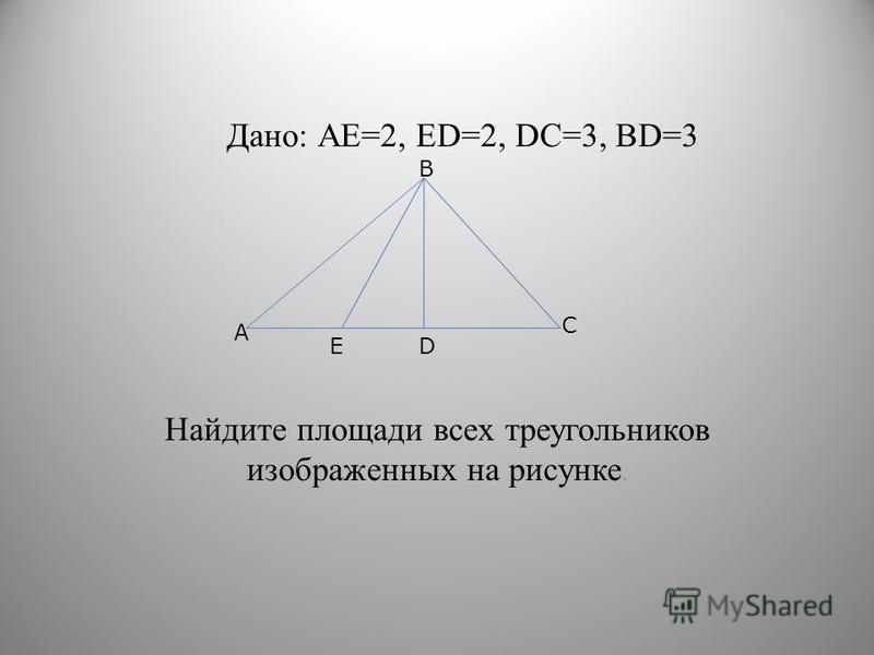 Дано: АЕ=2, ЕD=2, DС=3, BD=3 Найдите площади всех треугольников изображенных на рисунке. А С В DЕ