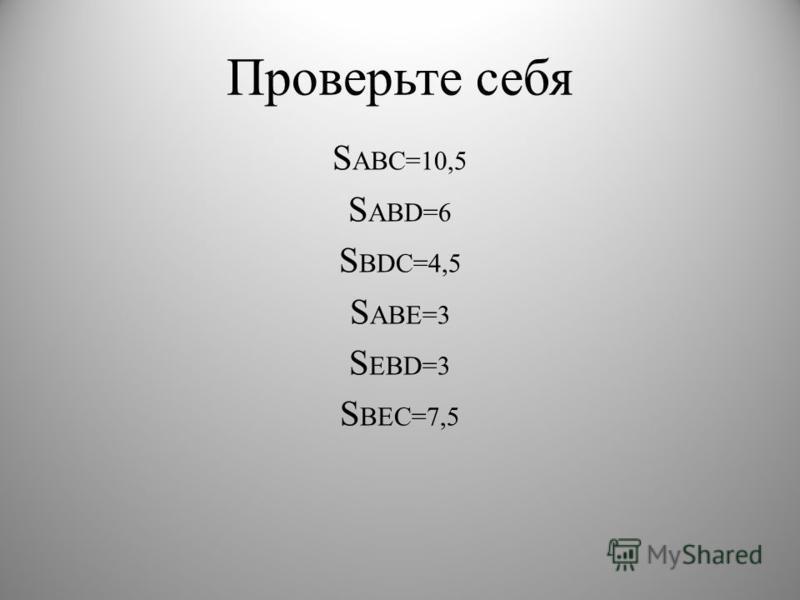 Проверьте себя S ABC=10,5 S ABD=6 S BDC=4,5 S ABE=3 S EBD=3 S BEC=7,5