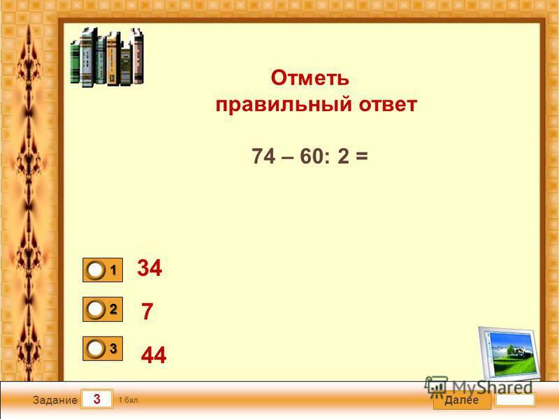 Далее 3 Задание 1 бал. 1111 2222 3333 Отметь правильный ответ 74 – 60׃ 2 = 34 7 44