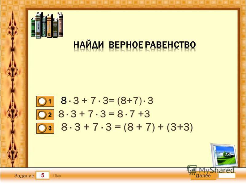 Далее 5 Задание 1 бал. 1111 2222 3333 8 · 3 + 7 · 3 = (8 + 7) + (3+3) 8 · 3 + 7 · 3 = 8 · 7 +3 8 · 3 + 7 · 3= (8+7) · 3
