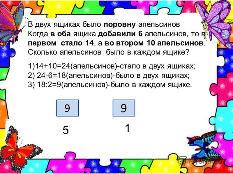 В двух ящиках было поровну апельсинов Когда в оба ящика добавили 6 апельсинов, то в первом стало 14, а во втором 10 апельсинов. Сколько апельсинов было в каждом ящике? 1)14+10=24(апельсинов)-стало в двух ящиках; 2) 24-6=18(апельсинов)-было в двух ящи