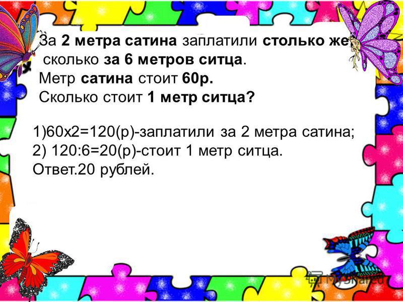 За 2 метра сатина заплатили столько же, сколько за 6 метров ситца. Метр сатина стоит 60 р. Сколько стоит 1 метр ситца? 1)60 х 2=120(р)-заплатили за 2 метра сатина; 2) 120:6=20(р)-стоит 1 метр ситца. Ответ.20 рублей.