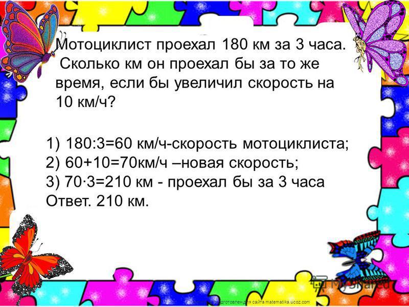 Мотоциклист проехал 180 км за 3 часа. Сколько км он проехал бы за то же время, если бы увеличил скорость на 10 км/ч? 1) 180:3=60 км/ч-скорость мотоциклиста; 2) 60+10=70 км/ч –новая скорость; 3) 703=210 км - проехал бы за 3 часа Ответ. 210 км. материа