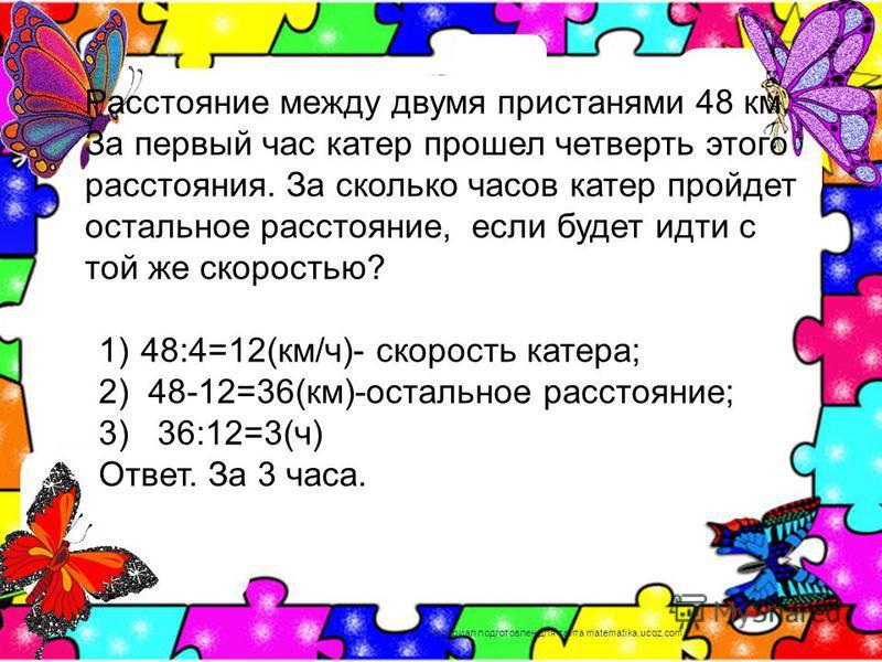 Расстояние между двумя пристанями 48 км. За первый час катер прошел четверть этого расстояния. За сколько часов катер пройдет остальное расстояние, если будет идти с той же скоростью? 1) 48:4=12(км/ч)- скорость катера; 2) 48-12=36(км)-остальное расст