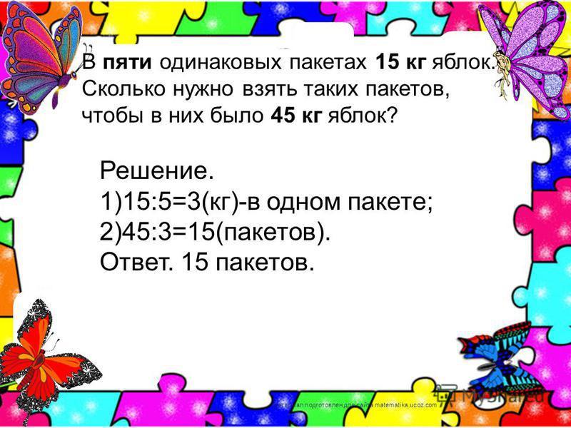 В пяти одинаковых пакетах 15 кг яблок. Сколько нужно взять таких пакетов, чтобы в них было 45 кг яблок? Решение. 1)15:5=3(кг)-в одном пакете; 2)45:3=15(пакетов). Ответ. 15 пакетов. материал подготовлен для сайта matematika.ucoz.com
