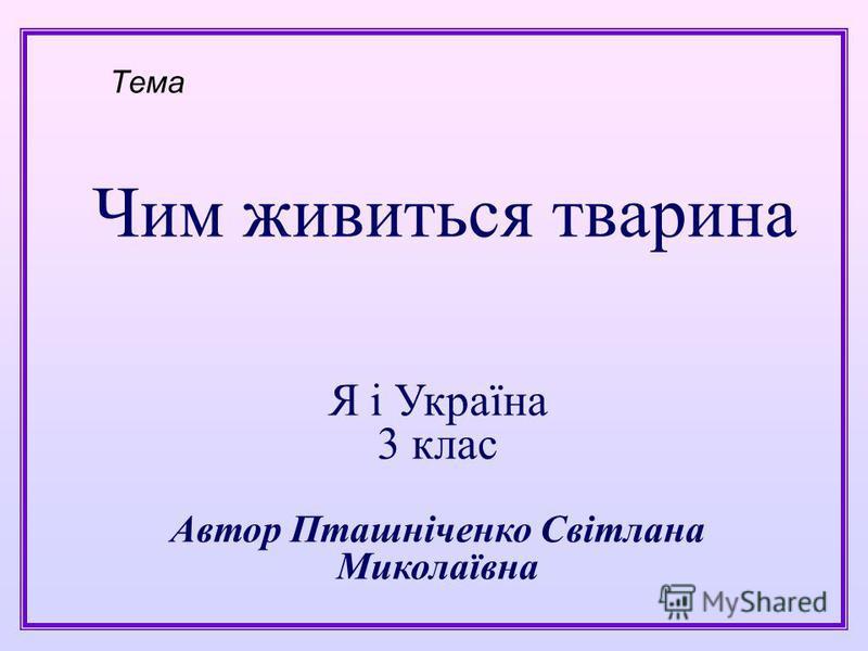 Чим живиться тварина Тема Я і Україна 3 клас Автор Пташніченко Світлана Миколаївна