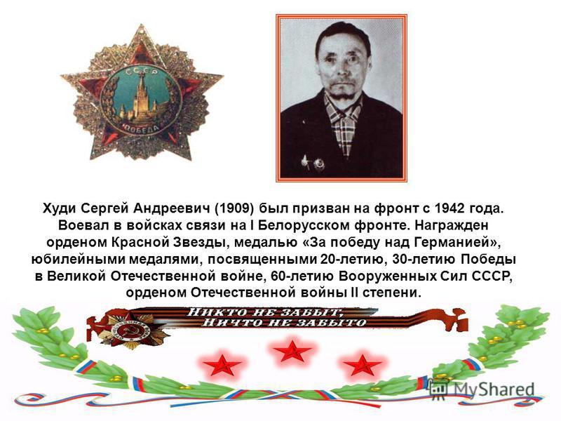 Худи Сергей Андреевич (1909) был призван на фронт с 1942 года. Воевал в войсках связи на I Белорусском фронте. Награжден орденом Красной Звезды, медалью «За победу над Германией», юбилейными медалями, посвященными 20-летию, 30-летию Победы в Великой