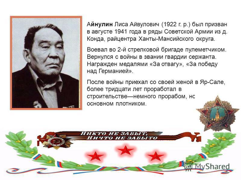 Айнулин Лиса Айвулович (1922 г. р.) был призван в августе 1941 года в ряды Советской Армии из д. Конда, райцентра Ханты-Мансийского округа. Воевал во 2-й стрелковой бригаде пулеметчиком. Вернулся с войны в звании гвардии сержанта. Награжден медалями