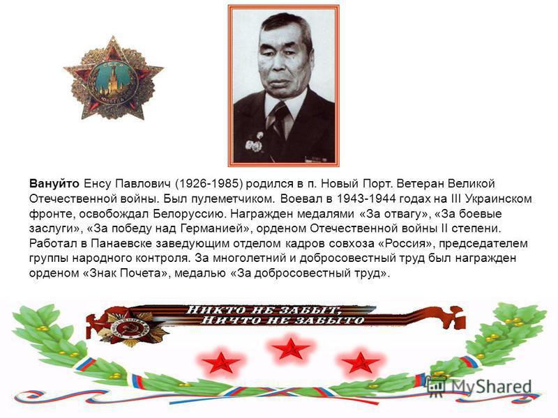 Вануйто Енсу Павлович (1926-1985) родился в п. Новый Порт. Ветеран Великой Отечественной войны. Был пулеметчиком. Воевал в 1943-1944 годах на III Украинском фронте, освобождал Белоруссию. Награжден медалями «За отвагу», «За боевые заслуги», «За побед
