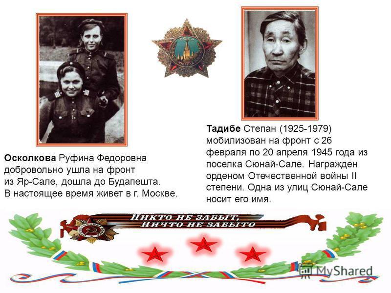 Осколкова Руфина Федоровна добровольно ушла на фронт из Яр-Сале, дошла до Будапешта. В настоящее время живет в г. Москве. Тадибе Степан (1925-1979) мобилизован на фронт с 26 февраля по 20 апреля 1945 года из поселка Сюнай-Сале. Награжден орденом Отеч