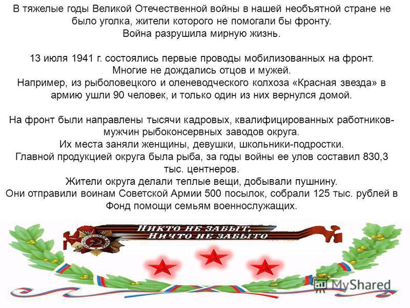 В тяжелые годы Великой Отечественной войны в нашей необъятной стране не было уголка, жители которого не помогали бы фронту. Война разрушила мирную жизнь. 13 июля 1941 г. состоялись первые проводы мобилизованных на фронт. Многие не дождались отцов и м